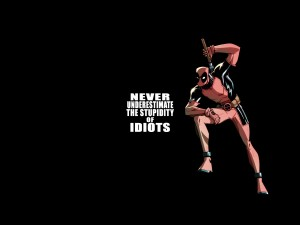 deadpool-never-underestimate-the-stupidity-of-idiots
